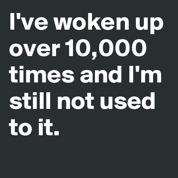 I've woken up over 10,000 times and I'm still not used  to it.