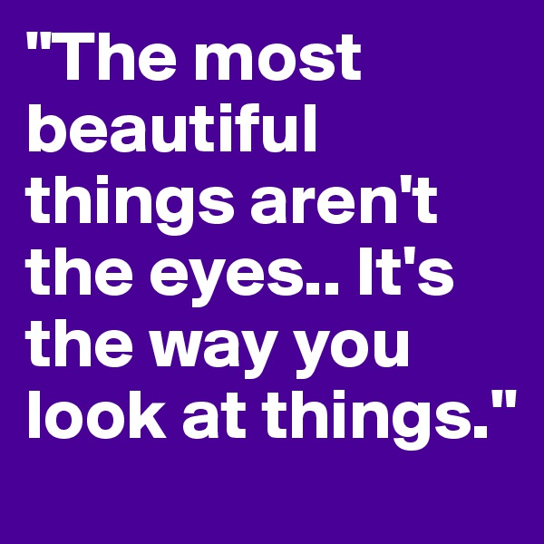 """The most beautiful things aren't the eyes.. It's the way you look at things."""