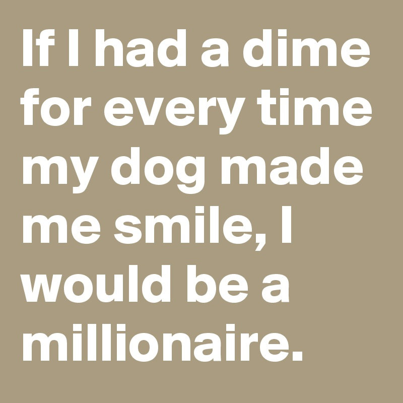 If I had a dime for every time my dog made me smile, I would be a millionaire.