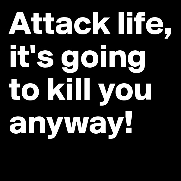 Attack life, it's going to kill you anyway!