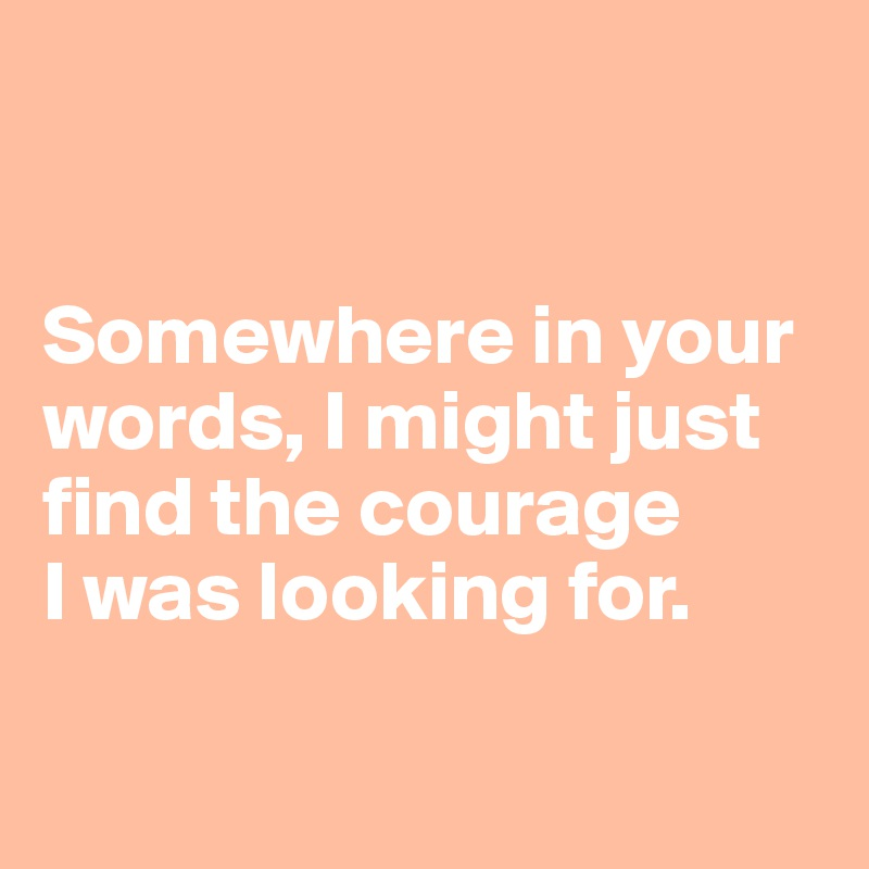 Somewhere in your words, I might just  find the courage I was looking for.