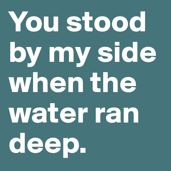 You stood by my side when the water ran deep.