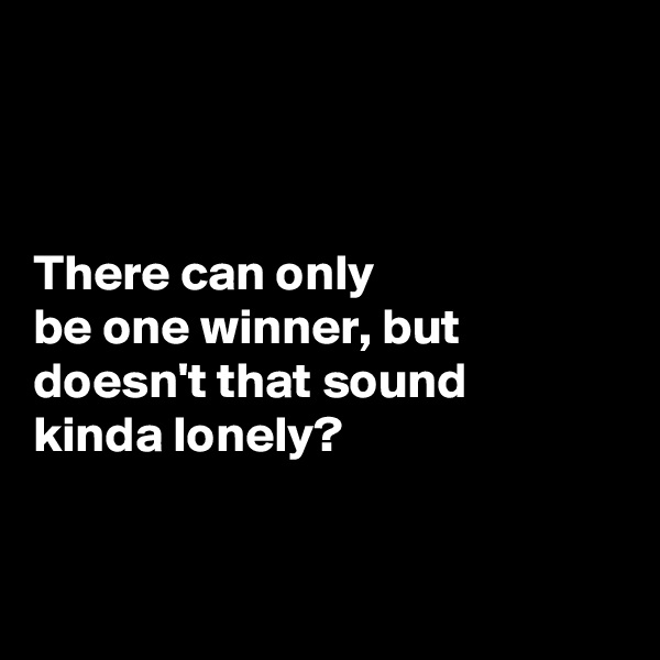 There can only  be one winner, but doesn't that sound  kinda lonely?