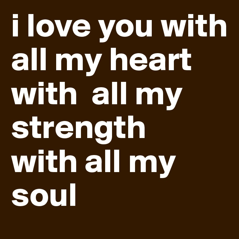 I Love You With All My Heart With All My Strength With All My Soul