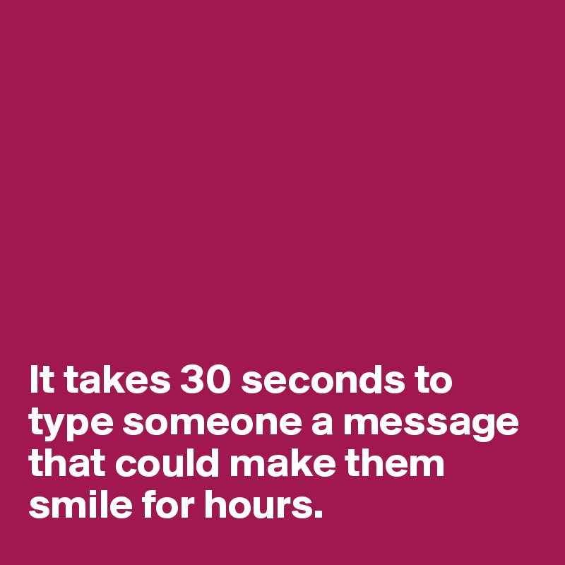 It takes 30 seconds to type someone a message that could make them smile for hours.