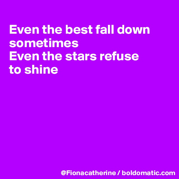 Even the best fall down sometimes Even the stars refuse to shine