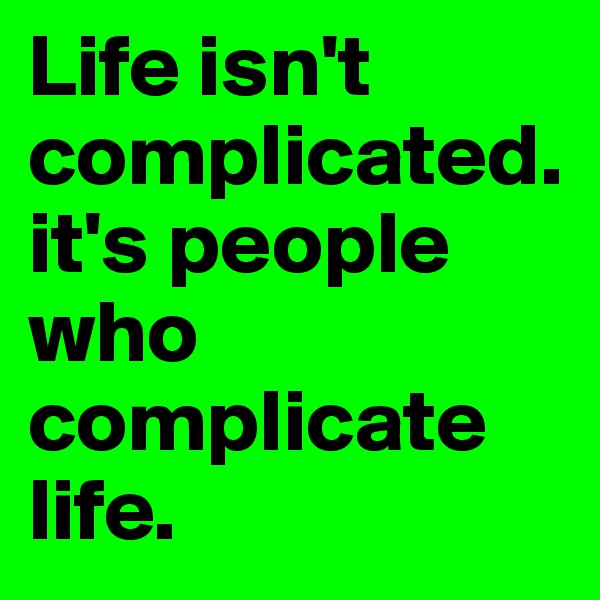 Life isn't complicated. it's people who complicate life.