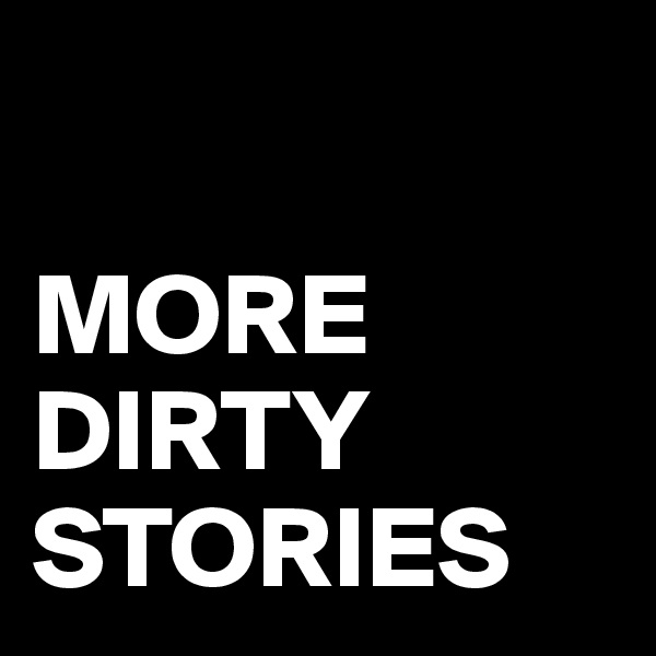 MORE DIRTY STORIES