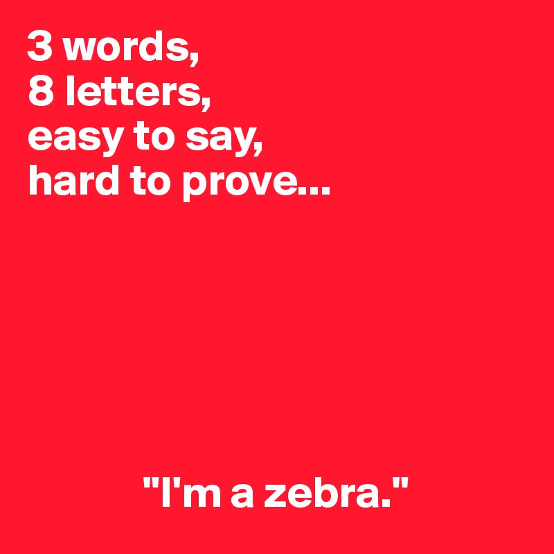 3 Words 8 Letters Easy To Say Hard To Prove Im A Zebra