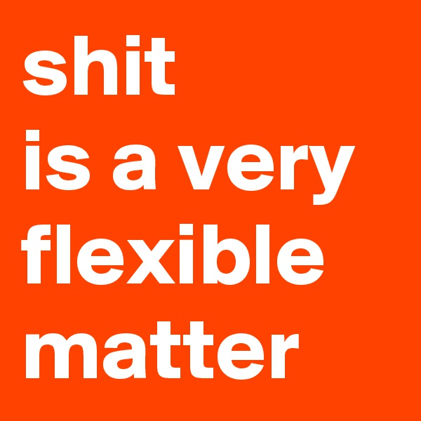 shit  is a very flexible matter