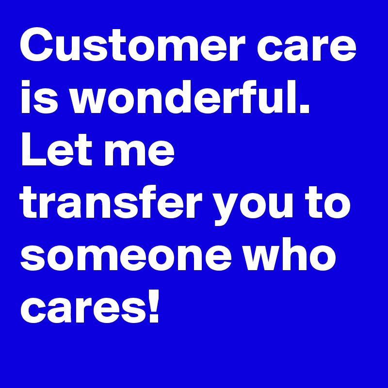 Customer care is wonderful. Let me transfer you to someone who cares!