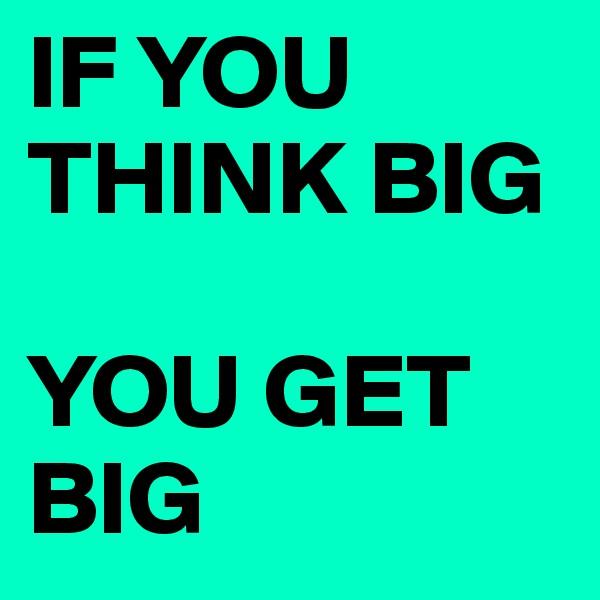IF YOU THINK BIG  YOU GET BIG