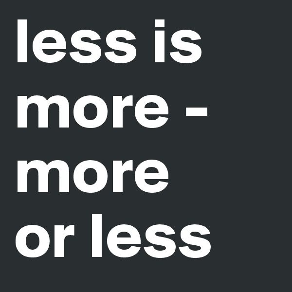less is             more -more or less
