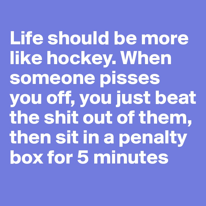 Life should be more like hockey. When someone pisses you off, you just beat the shit out of them, then sit in a penalty box for 5 minutes