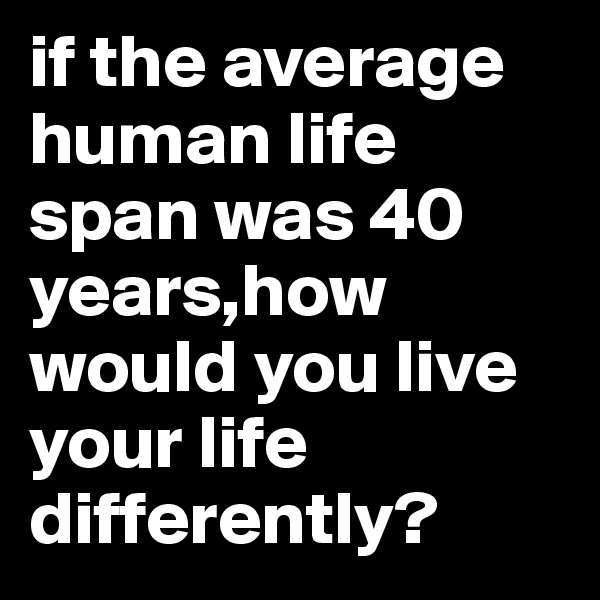 if the average human life span was 40 years,how would you live your life differently?