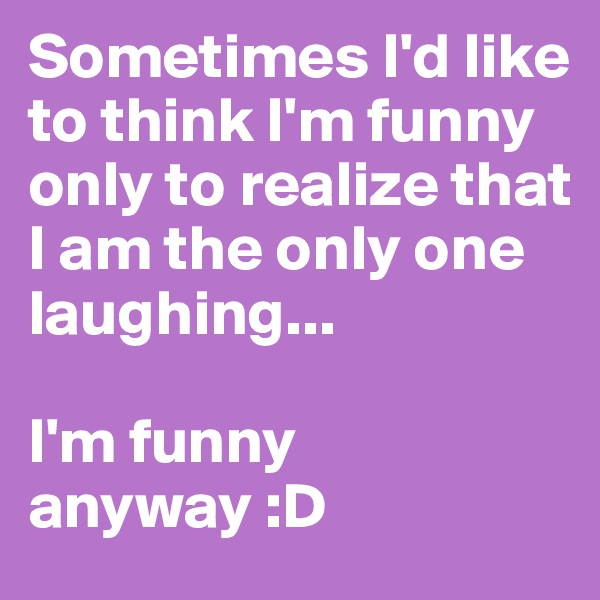 Sometimes I'd like to think I'm funny only to realize that I am the only one laughing...  I'm funny anyway :D