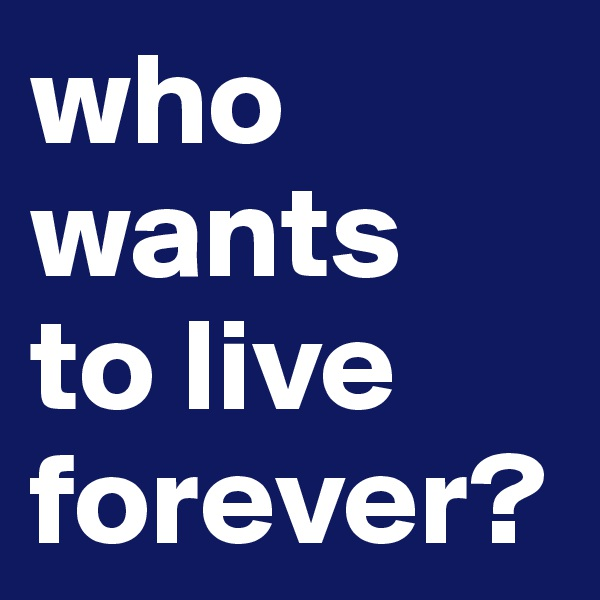 who wants  to live forever?