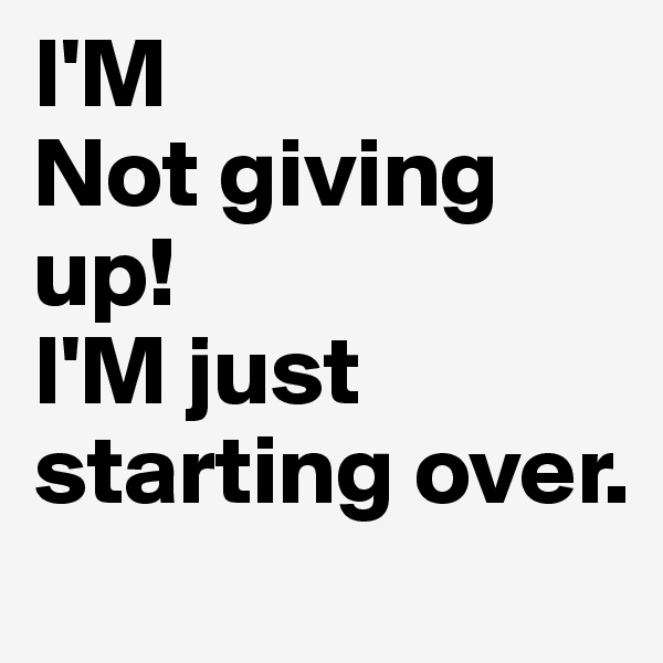 I'M Not giving up! I'M just starting over.