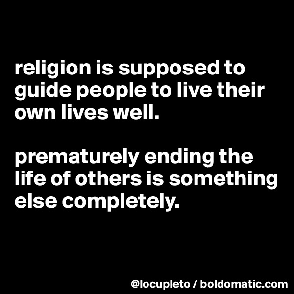 religion is supposed to guide people to live their own lives well.   prematurely ending the life of others is something else completely.