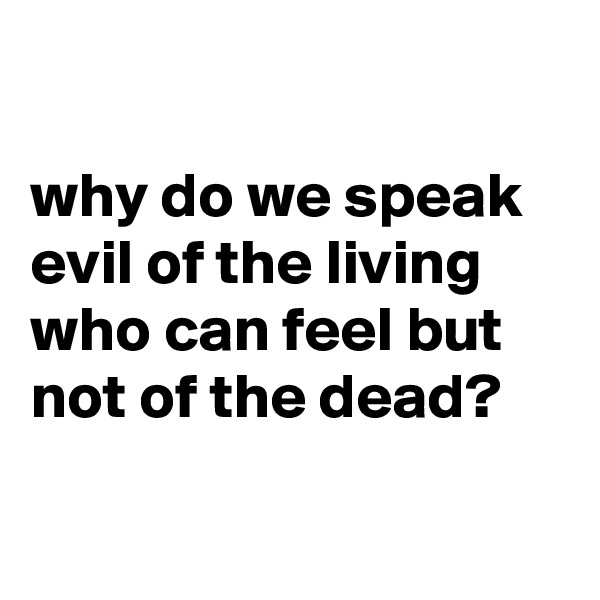why do we speak evil of the living who can feel but not of the dead?