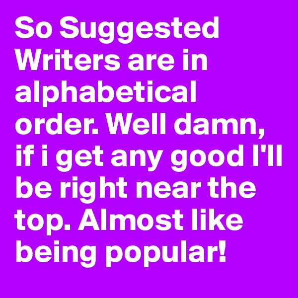 So Suggested Writers are in alphabetical order. Well damn, if i get any good I'll be right near the top. Almost like being popular!