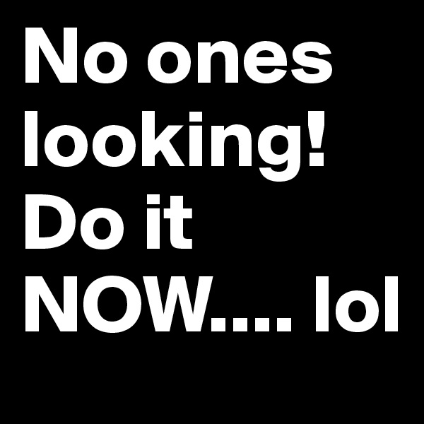No ones looking! Do it NOW.... lol