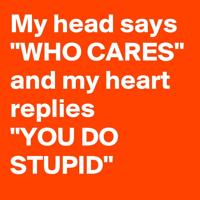 "My head says  ""WHO CARES"" and my heart replies ""YOU DO STUPID"""