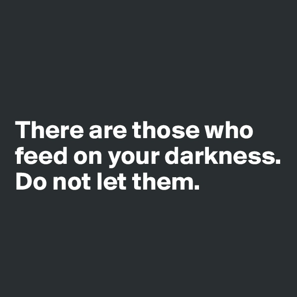 There are those who feed on your darkness. Do not let them.