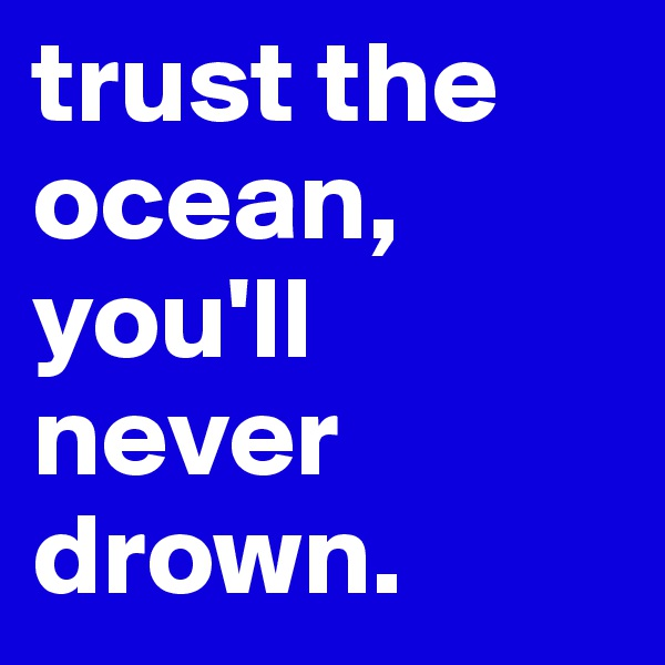 trust the ocean, you'll never drown.