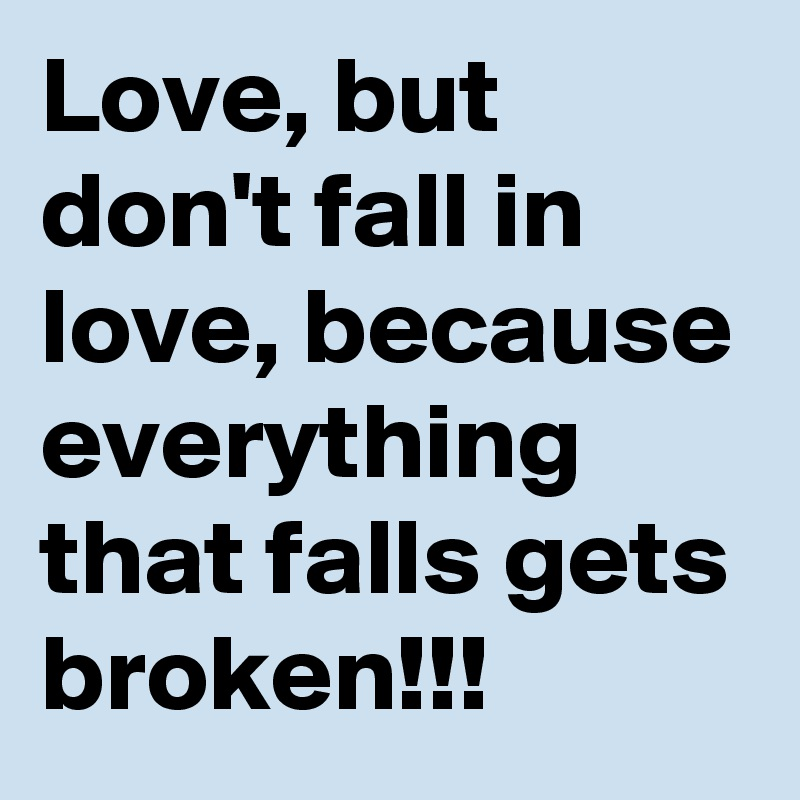 Love But Dont Fall In Love Because Everything That Falls Gets