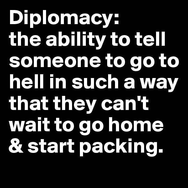 Diplomacy:  the ability to tell someone to go to hell in such a way that they can't wait to go home & start packing.
