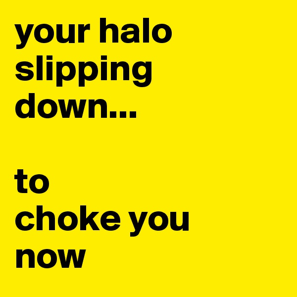 your halo slipping down...  to choke you now