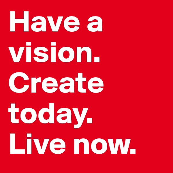 Have a vision. Create today.  Live now.