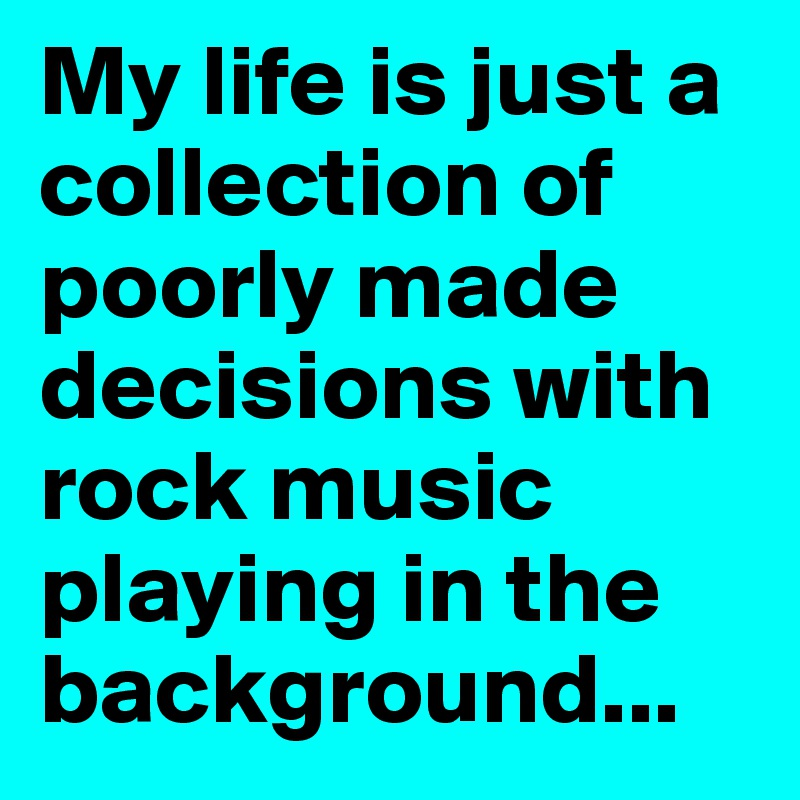 My life is just a collection of poorly made decisions with rock music playing in the background...
