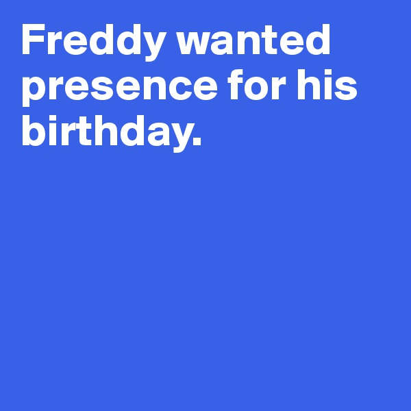 Freddy wanted presence for his birthday.