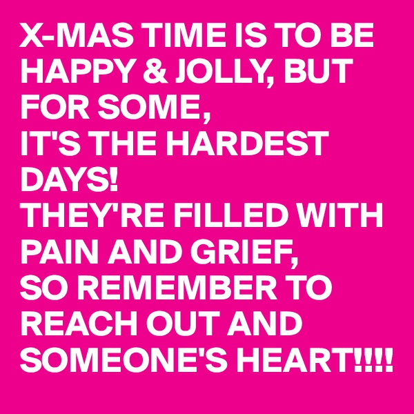 X-MAS TIME IS TO BE HAPPY & JOLLY, BUT FOR SOME, IT'S THE HARDEST DAYS! THEY'RE FILLED WITH PAIN AND GRIEF, SO REMEMBER TO REACH OUT AND SOMEONE'S HEART!!!!