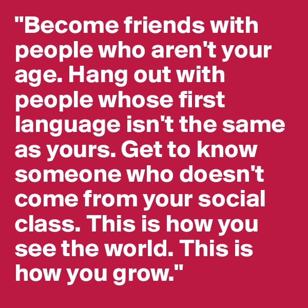 """Become friends with people who aren't your age. Hang out with people whose first language isn't the same as yours. Get to know someone who doesn't come from your social class. This is how you see the world. This is how you grow."""
