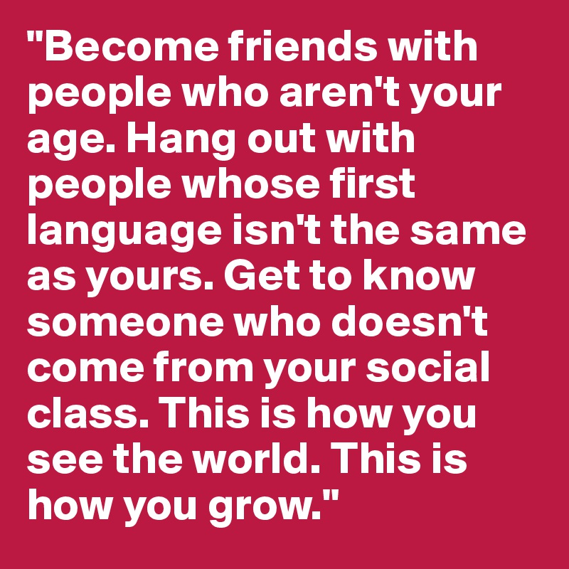 """""""Become friends with people who aren't your age. Hang out with people whose first language isn't the same as yours. Get to know someone who doesn't come from your social class. This is how you see the world. This is how you grow."""""""