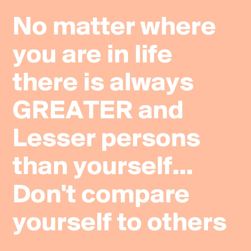No matter where you are in life there is always GREATER and Lesser persons than yourself... Don't compare yourself to others