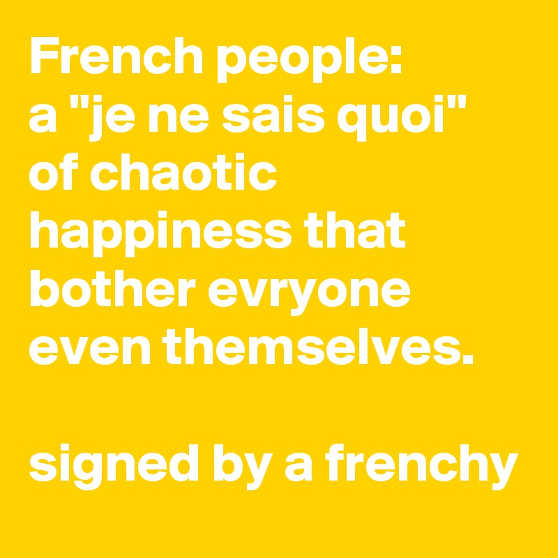 """French people: a """"je ne sais quoi"""" of chaotic happiness that bother evryone even themselves.  signed by a frenchy"""