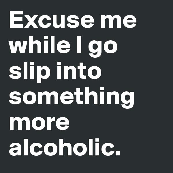 Excuse me while I go slip into something more alcoholic.