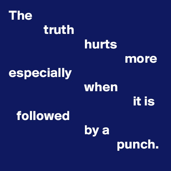 The                         truth                              hurts                                            more especially                             when                                                it is     followed                              by a                                         punch.
