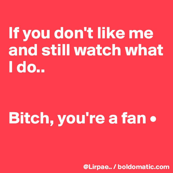 If you don't like me and still watch what I do..   Bitch, you're a fan •
