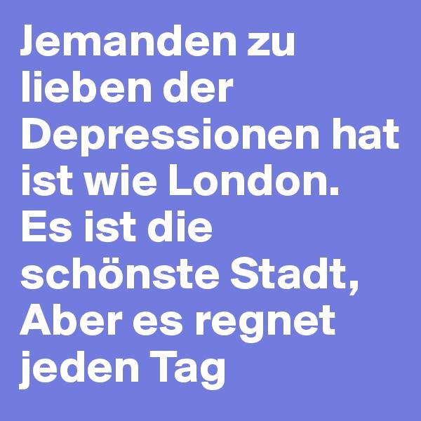 Jemanden zu lieben der Depressionen hat ist wie London. Es ist die schönste Stadt,  Aber es regnet jeden Tag