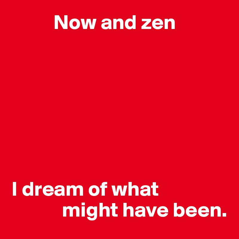 Now and zen        I dream of what             might have been.