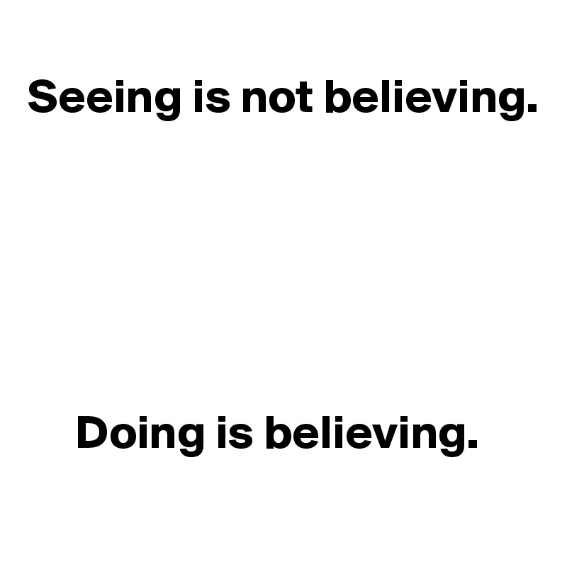 Seeing Is Not Believing >> Seeing Is Not Believing Doing Is Believing Post By Userone On