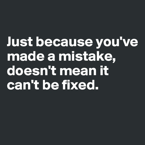 Just because you've made a mistake, doesn't mean it can't be fixed.