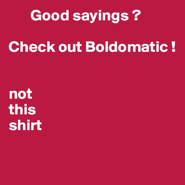 Good sayings ?         Check out Boldomatic !   not  this  shirt