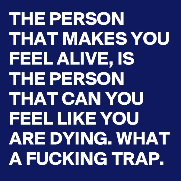 THE PERSON THAT MAKES YOU FEEL ALIVE, IS THE PERSON THAT CAN YOU FEEL LIKE YOU ARE DYING. WHAT A FUCKING TRAP.
