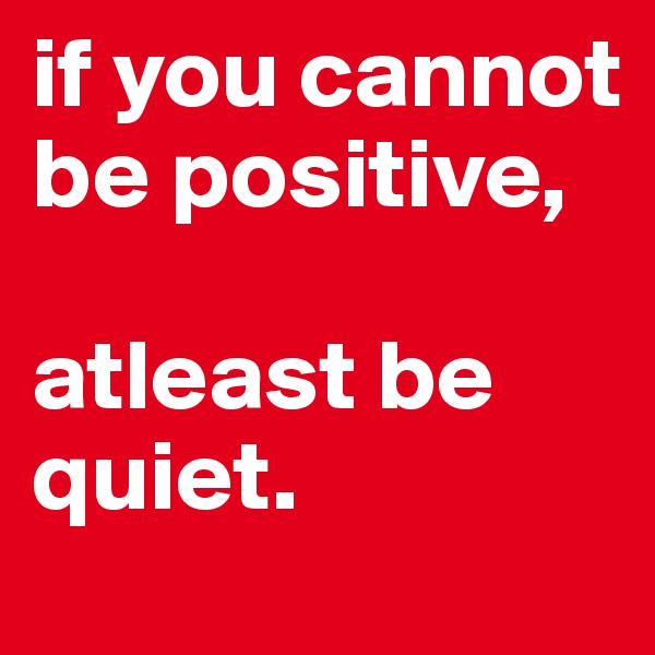 if you cannot be positive,  atleast be quiet.